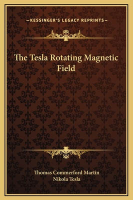 The Tesla Rotating Magnetic Field - Martin, Thomas Commerford, and Tesla, Nikola