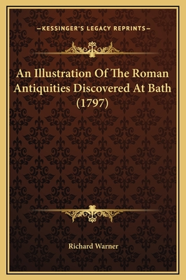 An Illustration of the Roman Antiquities Discovered at Bath - Warner, Richard, Dr.