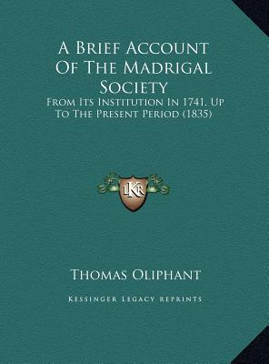 A Brief Account of the Madrigal Society a Brief Account of the Madrigal Society: From Its Institution in 1741, Up to the Present Period (1835from Its Institution in 1741, Up to the Present Period (1835) ) - Oliphant, Thomas