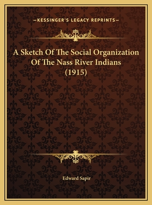 A Sketch of the Social Organization of the Nass River Indiana Sketch of the Social Organization of the Nass River Indians (1915) S (1915) - Sapir, Edward