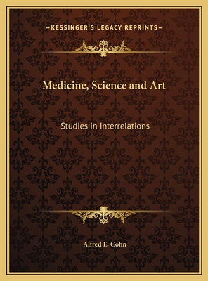 Medicine, Science and Art Medicine, Science and Art: Studies in Interrelations Studies in Interrelations - Cohn, Alfred E