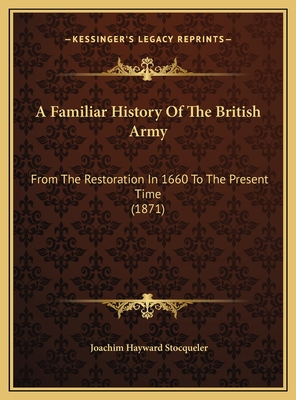 A Familiar History of the British Army: From the Restoration in 1660 to the Present Time (1871) - Stocqueler, Joachim Hayward