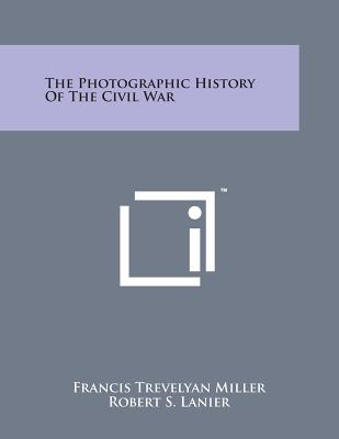 The Photographic History of the Civil War - Miller, Francis Trevelyan (Editor), and Lanier, Robert S (Editor)