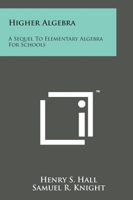 Higher Algebra: A Sequel to Elementary Algebra for Schools - Hall, Henry S, and Knight, Samuel R