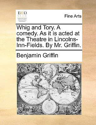 Whig and Tory. a Comedy. as It Is Acted at the Theatre in Lincolns-Inn-Fields. by Mr. Griffin. - Griffin, Benjamin