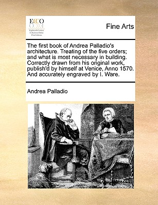 The First Book of Andrea Palladio's Architecture. Treating of the Five Orders; And What Is Most Necessary in Building. Correctly Drawn from His Original Work, Publish'd by Himself at Venice, Anno 1570. and Accurately Engraved by I. Ware. - Palladio, Andrea