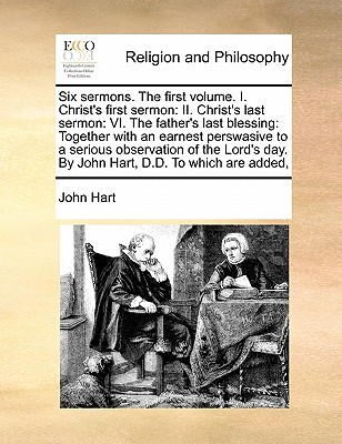Six Sermons. the First Volume. I. Christ's First Sermon: II. Christ's Last Sermon: VI. the Father's Last Blessing: Together with an Earnest Perswasive - Hart, John