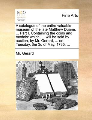 A Catalogue of the Entire Valuable Museum of the Late Matthew Duane, ... Part I. Containing the Coins and Medals: Which, ... Will Be Sold by Auction, by Mr. Gerard, ... on Tuesday, the 3D of May, 1785, ... - Gerard, MR