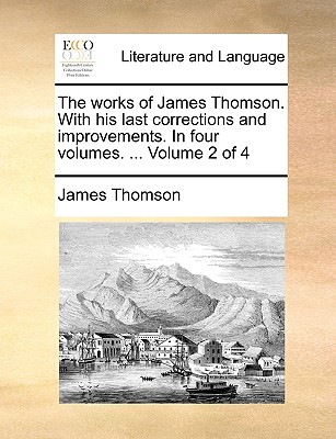 The Works of James Thomson. with His Last Corrections and Improvements. in Four Volumes. ... Volume 2 of 4 - Thomson, James, Gen.