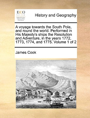A Voyage Towards the South Pole, and Round the World. Performed in His Majesty's Ships the Resolution and Adventure, in the Years 1772, 1773, 1774, and 1775. Volume 1 of 2 - Cook, James