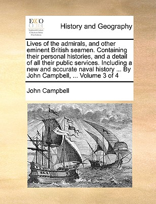 Lives of the Admirals, and Other Eminent British Seamen. Containing Their Personal Histories, and a Detail of All Their Public Services. Including a New and Accurate Naval History ... by John Campbell, ... Volume 3 of 4 - Campbell, John