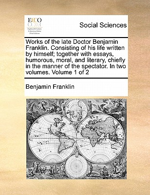 Works of the Late Doctor Benjamin Franklin. Consisting of His Life Written by Himself; Together with Essays, Humorous, Moral, and Literary, Chiefly in the Manner of the Spectator. in Two Volumes. Volume 1 of 2 - Franklin, Benjamin