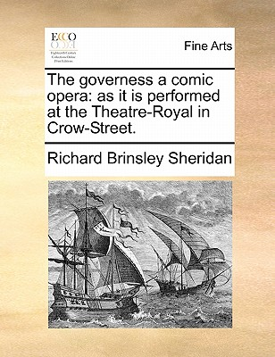 The Governess a Comic Opera: As It Is Performed at the Theatre-Royal in Crow-Street. - Sheridan, Richard Brinsley