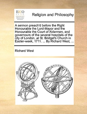 A Sermon Preach'd Before the Right Honourable the Lord-Mayor and the Honourable the Court of Aldermen, and Governours of the Several Hospitals of the City of London, at St. Bridget's Church in Easter-Week, 1711. ... by Richard West, ... - West, Richard, Professor