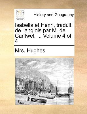 Isabella Et Henri, Traduit de L'Anglois Par M. de Cantwel. ... Volume 4 of 4 - Hughes, Mrs
