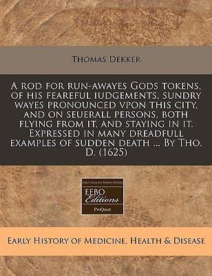 A Rod for Run-Awayes Gods Tokens, of His Feareful Iudgements, Sundry Wayes Pronounced Vpon This City, and on Seuerall Persons, Both Flying from It, and Staying in It. Expressed in Many Dreadfull Examples of Sudden Death ... by Tho. D. (1625) - Dekker, Thomas