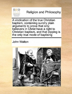 A Vindication of the True Christian Baptism, Containing Sundry Plain Arguments to Prove That Only Believers in Christ Have a Right to Christian Baptism, and That Dipping Is the Only True Mode of Baptising - Walton, John