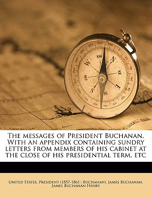 The Messages of President Buchanan. with an Appendix Containing Sundry Letters from Members of His Cabinet at the Close of His Presidential Term, Etc - Buchanan, James, and Henry, James Buchanan, and United States President (Creator)