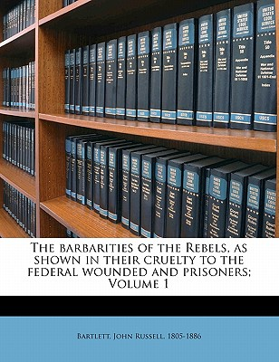 The Barbarities of the Rebels, as Shown in Their Cruelty to the Federal Wounded and Prisoners; Volume 1 - Bartlett, John Russell (Creator)