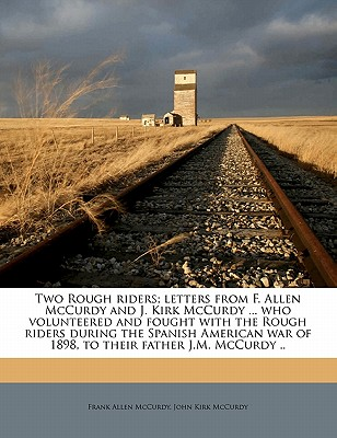 Two Rough Riders; Letters from F. Allen McCurdy and J. Kirk McCurdy ... Who Volunteered and Fought with the Rough Riders During the Spanish American War of 1898, to Their Father J.M. McCurdy .. - McCurdy, Frank Allen, and McCurdy, John Kirk