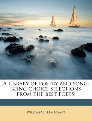 A Library of Poetry and Song; Being Choice Selections from the Best Poets; - Bryant, William Cullen