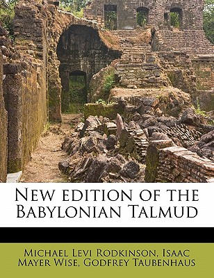 New Edition of the Babylonian Talmud - Rodkinson, Michael Levi, and Wise, Isaac Mayer, and Taubenhaus, Godfrey