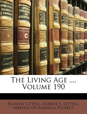 The Living Age ..., Volume 190 - Littell, Eliakim, and Littell, Robert S, and Making of America Project, Of America Project (Creator)