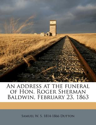An Address at the Funeral of Hon. Roger Sherman Baldwin, February 23, 1863 - Dutton, Samuel W S 1814