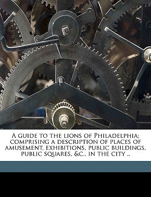 A Guide to the Lions of Philadelphia; Comprising a Description of Places of Amusement, Exhibitions, Public Buildings, Public Squares, &C., in the City .. - Marian S Carson Collection (Library of, S Carson Collection (Library of (Creator)