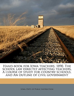 Hand-Book for Iowa Teachers. 1890. the School Law Directly Affecting Teachers, a Course of Study for Country Schools, and an Outline of Civil Governme - Iowa Dept of Public Instruction (Creator)