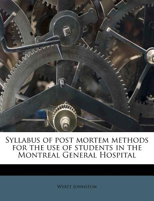 Syllabus of Post Mortem Methods for the Use of Students in the Montreal General Hospital - Johnston, Wyatt