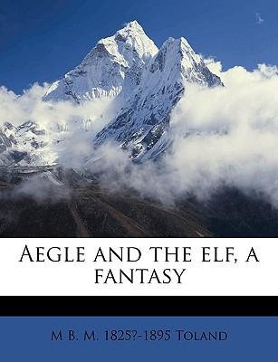 Aegle and the Elf, a Fantasy - Toland, Mary Bertha McKenzie