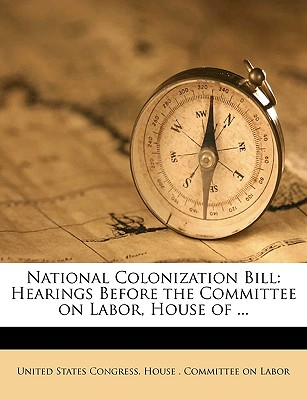 National Colonization Bill: Hearings Before the Committee on Labor, House of Representatives, Sixty-Fourth Congress, First Session, on H. R. 11329 - Primary Source Edition - United States Congress House Committe, States Congress House Committe (Creator)