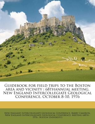 Guidebook for Field Trips to the Boston Area and Vicinity: 68thannual Meeting, New England Intercollegiate Geological Conference, October 8-10, 1976 - Primary Source Edition - Cameron, Barry, and New England Intercollegiate Geological C (Creator)