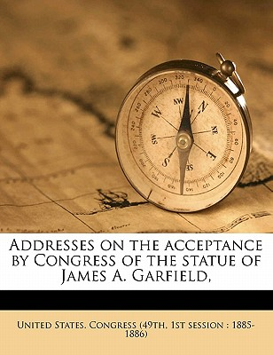 Addresses on the Acceptance by Congress of the Statue of James A. Garfield, - United States Congress (49th, 1st Sessi (Creator)