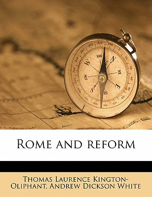 Rome and Reform - Kington-Oliphant, Thomas Laurence, and White, Andrew Dickson