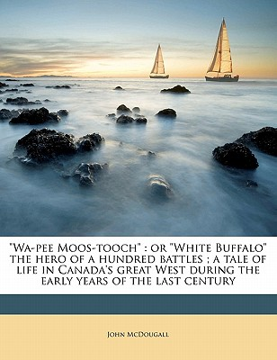 Wa-Pee Moos-Tooch: Or White Buffalo the Hero of a Hundred Battles; A Tale of Life in Canada's Great West During the Early Years of the La - McDougall, John, M.D.