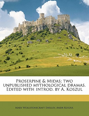 Proserpine & Midas; Two Unpublished Mythological Dramas. Edited with Introd. by A. Koszul - Shelley, Mary Wollstonecraft, and Koszul, Andr