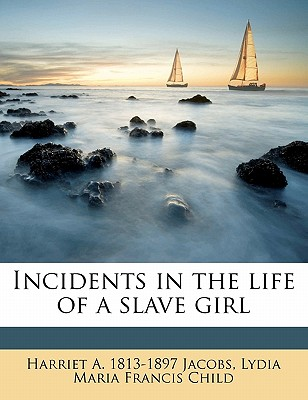 Incidents in the Life of a Slave Girl - Jacobs, Harriet A 1813, and Child, Lydia Maria Francis
