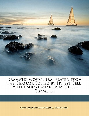 Dramatic Works. Translated from the German. Edited by Ernest Bell, with a Short Memoir by Helen Zimmern - Lessing, Gotthold Ephraim, and Bell, Ernest