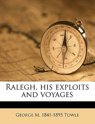 Ralegh, His Exploits and Voyages - Towle, George M 1841