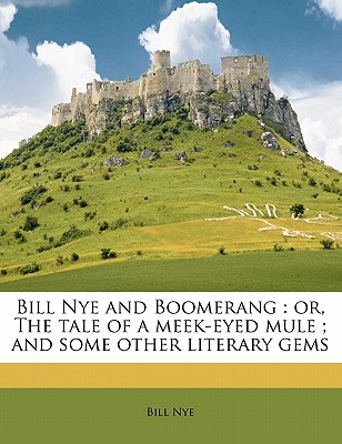 Bill Nye and Boomerang: Or, the Tale of a Meek-Eyed Mule; And Some Other Literary Gems - Nye, Bill