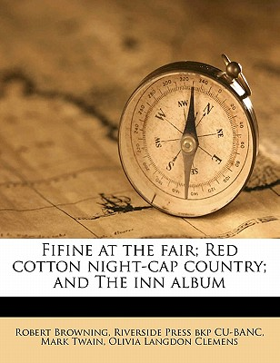 Fifine at the Fair; Red Cotton Night-Cap Country; And the Inn Album - Browning, Robert, and Twain, Mark, and Cu-Banc, Riverside Press Bkp