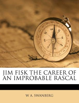 Jim Fisk the Career of an Improbable Rascal - Swanberg, W A