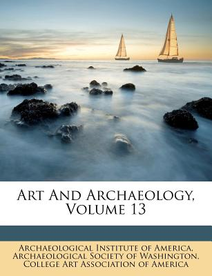 Art and Archaeology, Volume 13 - Archaeological Institute of America (Creator), and College Art Association of (Creator)