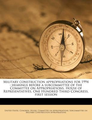 Military Construction Appropriations for 1994: Hearings Before a Subcommittee of the Committee on Appropriations, House of Representatives, One Hundred Third Congress, First Session - United States Congress House Committe (Creator)