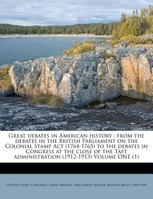 Great Debates in American History: From the Debates in the British Parliament on the Colonial Stamp ACT (1764-1765) to the Debates in Congress at the Close of the Taft Administration (1912-1913) Volume Ten(10) - Congress, United States, Professor, and Parliament, Great Britain, and Miller, Marion Mills 1864 (Creator)
