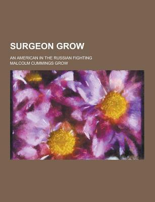 Surgeon Grow; An American in the Russian Fighting - Grow, Malcolm Cummings