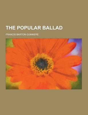 The Popular Ballad - Gummere, Francis Barton