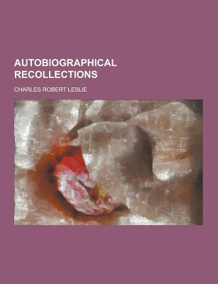 Autobiographical Recollections - Leslie, Charles Robert
